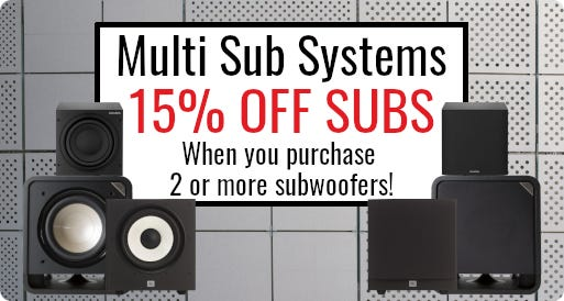 Multi Sub Systems; 15% off 2 or more subs!