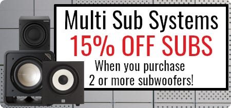Multi Sub Systems; Get 15% off 2 or more subs!